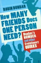 How Many Friends Does One Person Need? - Dunbar's Number and Other Evolutionary Quirks eBook by Professor Robin Dunbar