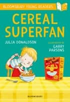 Cereal Superfan: A Bloomsbury Young Reader ebook by Julia Donaldson, Garry Parsons