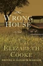 The Wrong House - A Novel ebook by Elizabeth Cooke