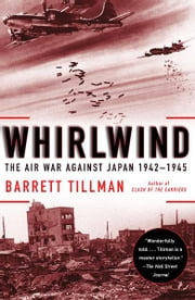 Whirlwind - The Air War Against Japan, 1942-1945 ebook by Barrett Tillman