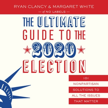 The Ultimate Guide to the 2020 Election - 101 Nonpartisan Solutions to All the Issues that Matter audiobook by No Labels