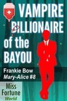Vampire Billionaire of the Bayou - Miss Fortune World: The Mary-Alice Files, #8 ebook by Frankie Bow