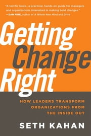 Getting Change Right - How Leaders Transform Organizations from the Inside Out ebook by Seth Kahan,Bill George