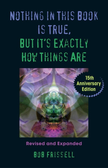 Nothing in This Book Is True, But It's Exactly How Things Are, 15th Anniversary Edition ebook by Bob Frissell