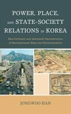 Power, Place, and State-Society Relations in Korea - Neo-Confucian and Geomantic Reconstruction of Developmental State and Democratization ebook by Jongwoo Han