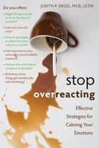 Stop Overreacting - Effective Strategies for Calming Your Emotions ebook by Judith Siegel, PhD, LCSW