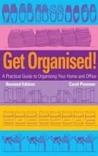 Get Organised: A Practical Guide to Organising Your Home and Office ebook by Carol Posener