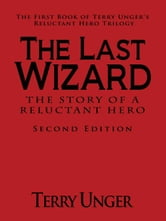 The Last Wizard - The Story of a Reluctant Hero Second Edition: The First Book of Terry Unger's Reluctant Hero Trilogy ebook by Unger, Terry