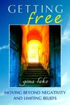 Getting Free: Moving Beyond Negativity and Limiting Beliefs ebook by Gina Lake