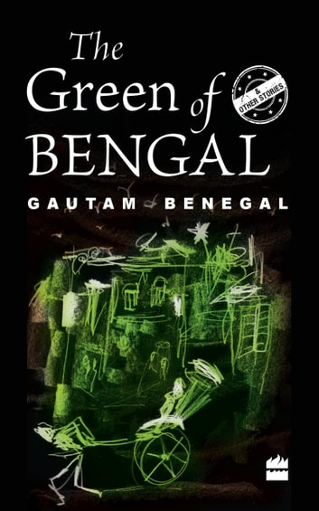 The Green of Bengal and Other Stories ebook by Gautam Benegal