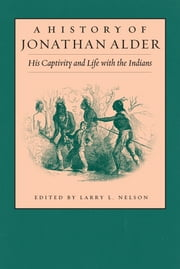 A History of Jonathan Alder: His Captivity and Life with the Indians ebook by Larry Nelson