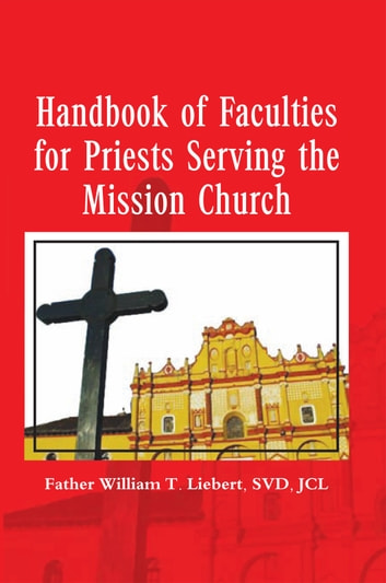 Handbook of Faculties for Priests Serving the Mission Church ebook by SVD,JCL Father William T. Liebert