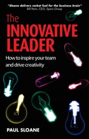 The Innovative Leader: How to Inspire Your Team and Drive Creativity ebook by Sloane, Paul