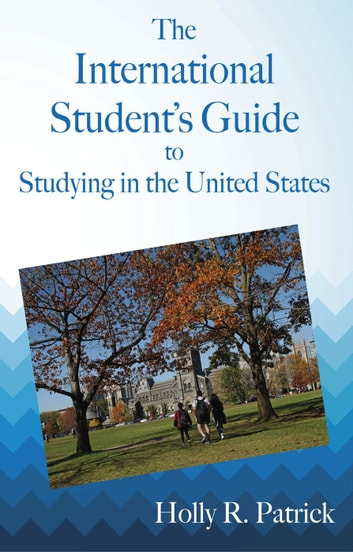 The International Student's Guide to Studying in the United States ebook by Holly R. Patrick