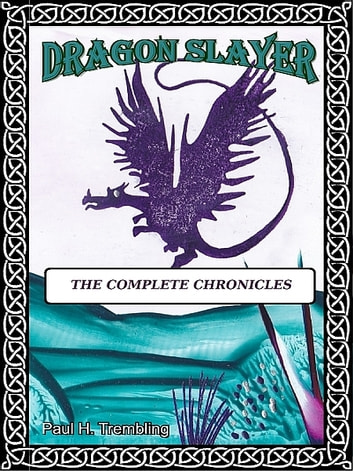 Dragon Slayer: The Complete Chronicles ebook by Paul H. Trembling