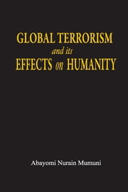 Global Terrorism and its Effects on Humanity ebook by Abayomi Nurain Mumuni
