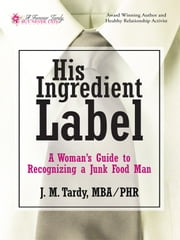 His Ingredient Label - A Woman's Guide to Recognizing a Junk Food Man ebook by J. M. Tardy, MBA / PHR