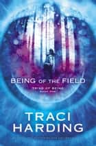 Being of the Field - Triad of Being Book One ebook by Traci Harding