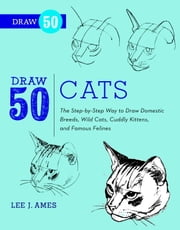 Draw 50 Cats - The Step-by-Step Way to Draw Domestic Breeds, Wild Cats, Cuddly Kittens, and Famous Felines ebook by Lee J. Ames