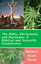 The Bible, Christianity and Marijuana: A Biblical and Scientific Examination ebook by Robert Alan King