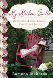 My Mother's Quilts: Devotions of Love, Legacy, Family and Faith ebook by Richards, Ramona