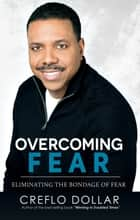 Overcoming Fear - Eliminating The Bondage of Fear ebook by Creflo Dollar