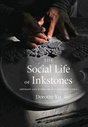 The Social Life of Inkstones - Artisans and Scholars in Early Qing China ebook by Dorothy Ko