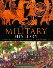 The Atlas of Military History: An Around-the-World Survey of Warfare Through the Ages ebook by Amanda