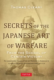 Secrets of the Japanese Art of Warfare - From the School of Certain Victory ebook by Thomas Cleary