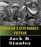 Through A Lens Darkly: Vietnam ebook by Jack R. Stanley