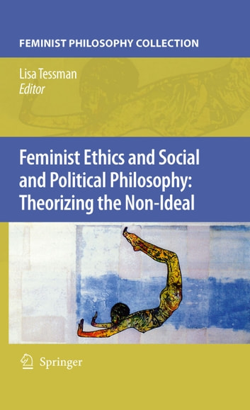 Feminist Ethics and Social and Political Philosophy: Theorizing the Non-Ideal ebook by