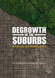 Degrowth in the Suburbs - A Radical Urban Imaginary ebook by Samuel Alexander, Brendan Gleeson