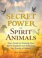 The Secret Power of Spirit Animals - Your Guide to Finding Your Spirit Animals and Unlocking the Truths of Nature ebook by Skye Alexander