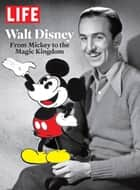 LIFE Walt Disney - From Mickey to the Magic Kingdom ebook by The Editors of LIFE