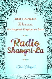 Radio Shangri-La - What I Discovered on my Accidental Journey to the Happiest Kingdom on Earth ebook by Lisa Napoli