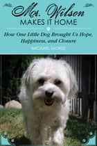 Mr. Wilson Makes It Home - How One Little Dog Brought Us Hope, Happiness, and Closure ebook by Michael Morse, Cheryl Morse