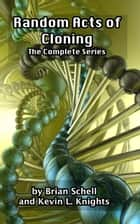 Random Acts of Cloning: The Complete Series ebook by Brian Schell, Kevin L. Knights
