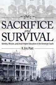 Sacrifice and Survival - Identity, Mission, and Jesuit Higher Education in the American South ebook by R. Eric Platt
