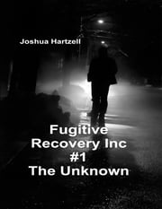 Fugitive Recovery Inc., #1: The Unknown ebook by Joshua Hartzell