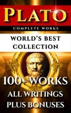 Plato Complete Works – World's Best Collection - 100+ Works – All Works & Writings Incl. Republic, Symposium, Apology, Statesman, Crito, Platonism Plus Biography and Bonuses ebook by Plato, Walter Horatio Pater, Thomas Taylor,...