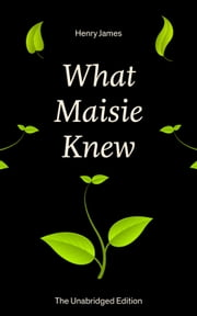 What Maisie Knew (The Unabridged Edition) - From the famous author of the realism movement, known for Portrait of a Lady, The Ambassadors, The Bostonians, The Turn of The Screw, The Wings of the Dove, The American… ebook by Henry James
