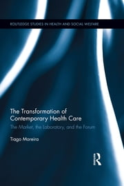 The Transformation of Contemporary Health Care - The Market, the Laboratory, and the Forum ebook by Tiago Moreira