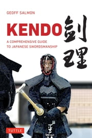 Kendo - A Comprehensive Guide to Japanese Swordsmanship ebook by Geoff Salmon