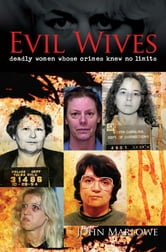 Evil Wives [Fully Illustrated] - Deadly Women Whose Crimes Knew No Limits [Fully Illustrated] ebook by John Marlowe