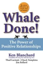 Whale Done! - The Power of Positive Relationships ebook by Kenneth Blanchard, Ph.D., Thad Lacinak,...
