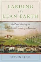 Larding the Lean Earth - Soil and Society in Nineteenth-Century America ebook by Steven Stoll