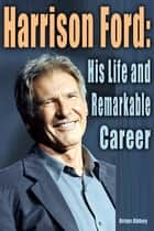 Harrison Ford: His life and Remarkable Career ebook by Brian Abbey