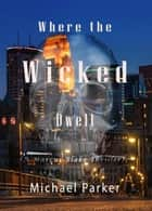 Where the Wicked Dwell ebook by Michael Parker