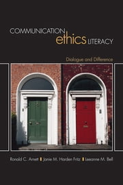 Communication Ethics Literacy - Dialogue and Difference ebook by Dr. Ronald C. Arnett,Dr. Janie Fritz,Dr. Leeanne M. Bell