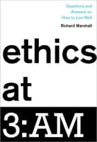 Ethics at 3:AM - Questions and Answers on How to Live Well ebook by Richard Marshall